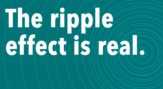 The Ripple Effect is Real.